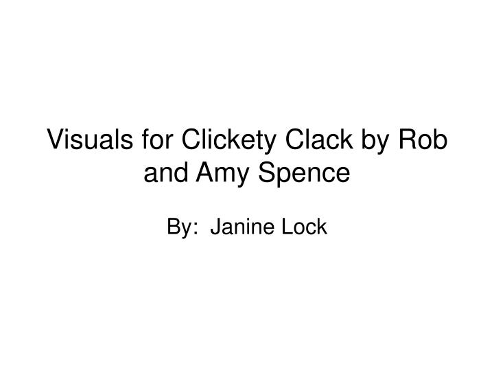 Visuals for clickety clack by rob and amy spence