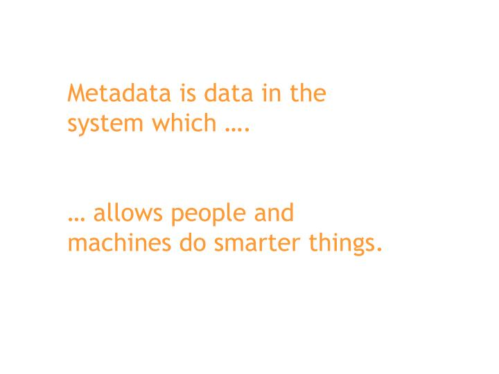 Metadata is data in the system which ….