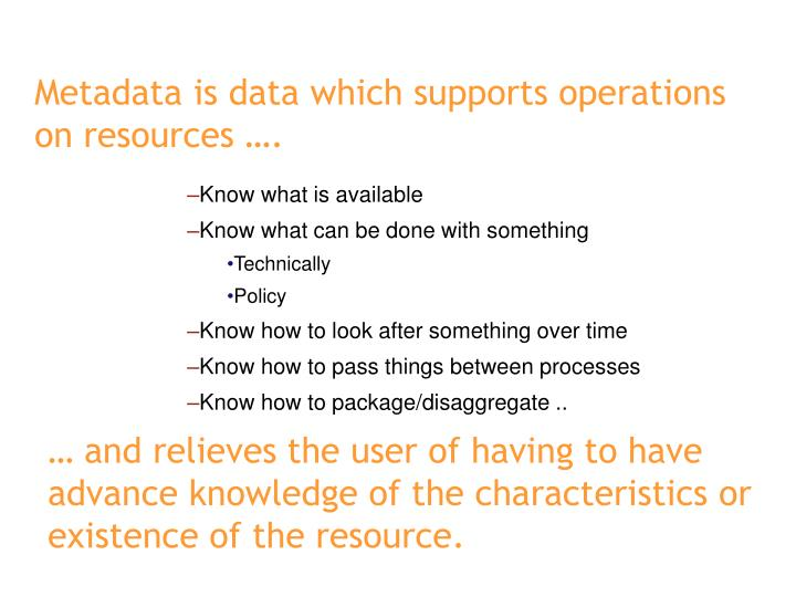 Metadata is data which supports operations