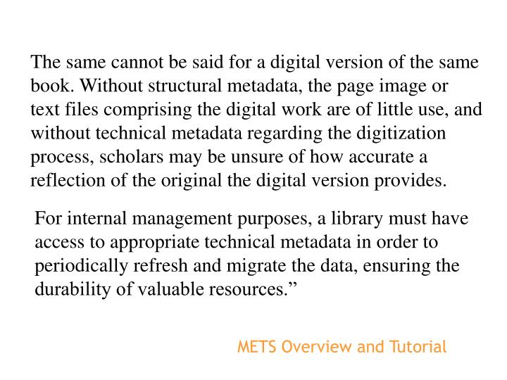 The same cannot be said for a digital version of the same book. Without structural metadata, the page image or text files comprising the digital work are of little use, and without technical metadata regarding the digitization process, scholars may be unsure of how accurate a reflection of the original the digital version provides.
