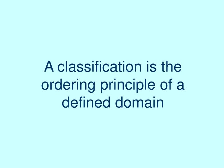 A classification is the ordering principle of a defined domain