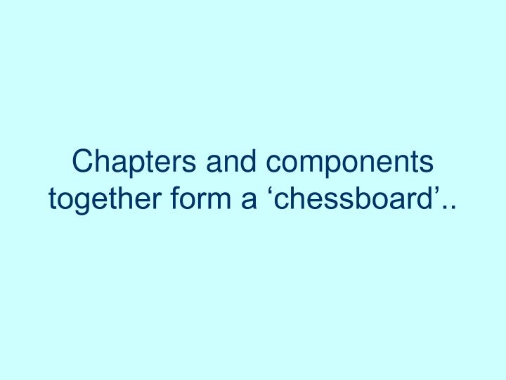 Chapters and components together form a 'chessboard'..