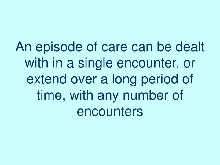 An episode of care can be dealt with in a single encounter, or extend over a long period of time, with any number of encounters