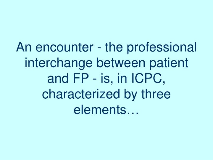 An encounter - the professional interchange between patient and FP - is, in ICPC,  characterized by three elements…