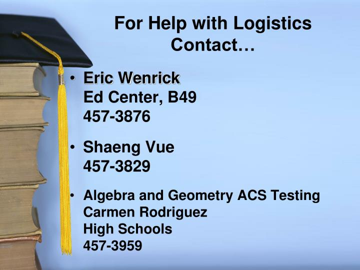 For Help with Logistics Contact…
