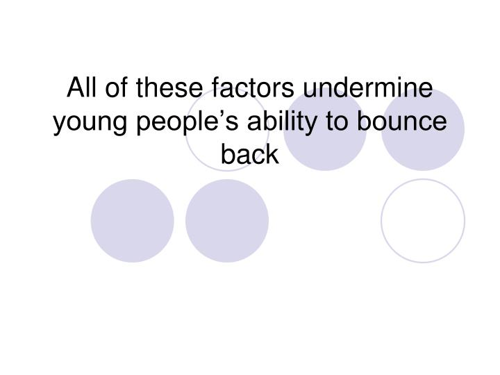 All of these factors undermine young people's ability to bounce back