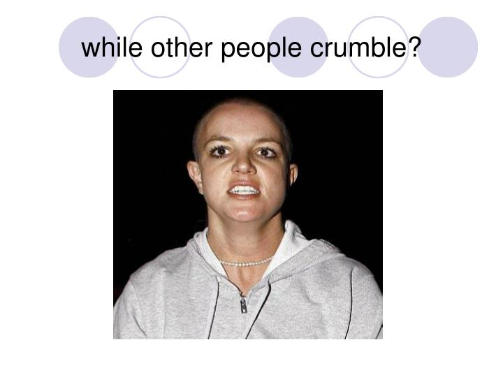 while other people crumble?