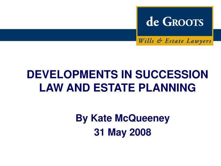 DEVELOPMENTS IN SUCCESSION LAW AND ESTATE PLANNING