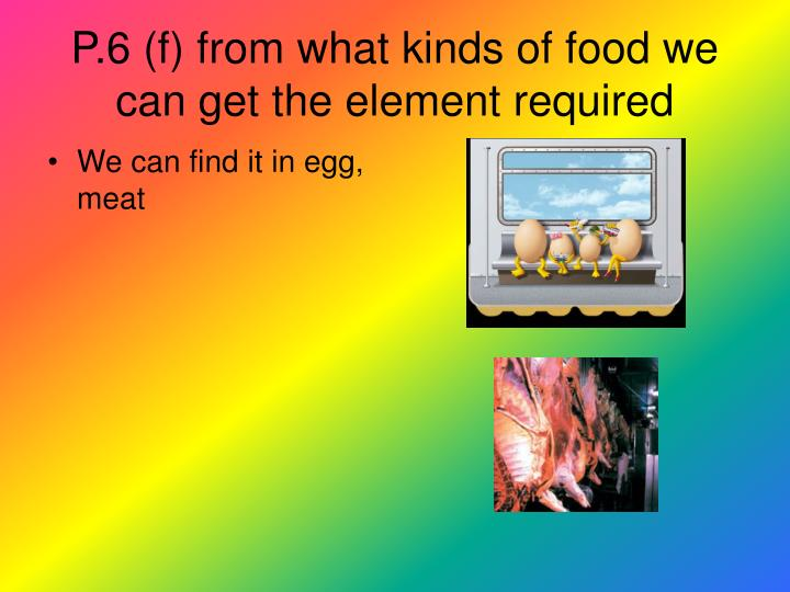 P.6 (f) from what kinds of food we can get the element required