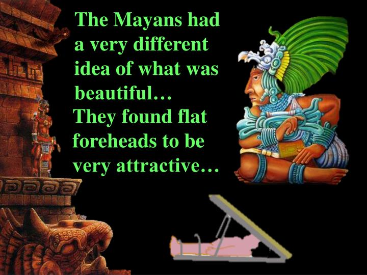 The Mayans had a very different idea of what was beautiful…