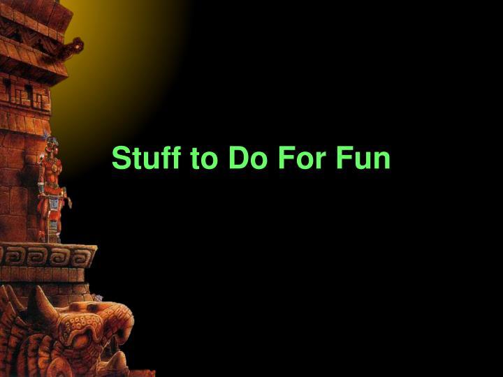 Stuff to Do For Fun