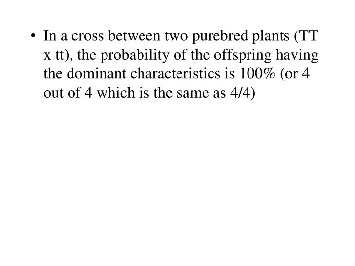 In a cross between two purebred plants (TT x tt), the probability of the offspring having the dominant characteristics is 100% (or 4 out of 4 which is the same as 4/4)