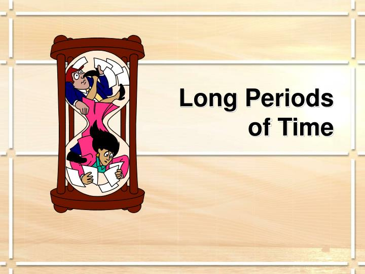 Long Periods                                             of Time