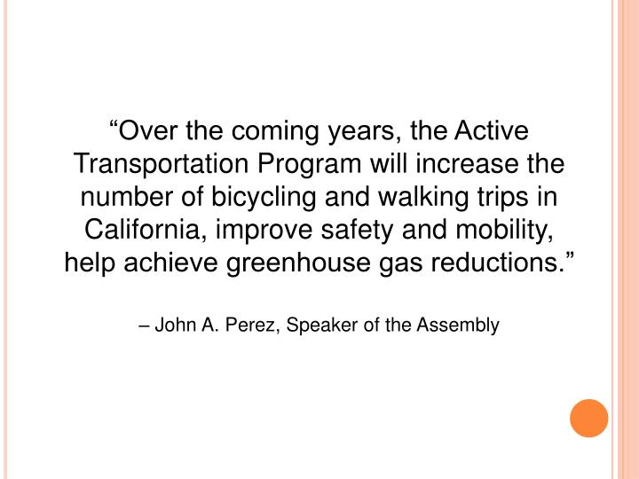 """Over the coming years, the Active Transportation Program will increase the number of bicycling and walking trips in California, improve safety and mobility,"