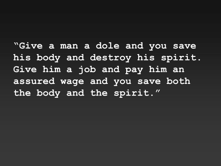 """Give a man a dole and you save his body and destroy his spirit.  Give him a job and pay him an assured wage and you save both the body and the spirit."""