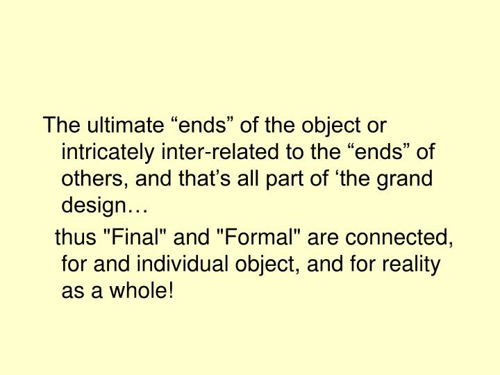 """The ultimate """"ends"""" of the object or intricately inter-related to the """"ends"""" of others, and that's all part of 'the grand design…"""