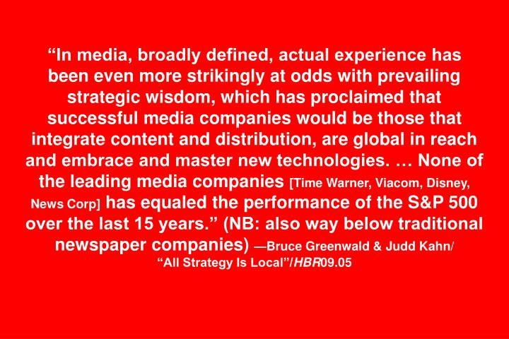 """In media, broadly defined, actual experience has been even more strikingly at odds with prevailing strategic wisdom, which has proclaimed that successful media companies would be those that integrate content and distribution, are global in reach and embrace and master new technologies. … None of the leading media companies"