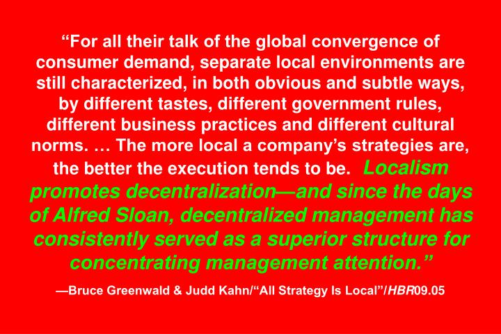 """For all their talk of the global convergence of consumer demand, separate local environments are still characterized, in both obvious and subtle ways, by different tastes, different government rules, different business practices and different cultural norms. … The more local a company's strategies are, the better the execution tends to be."