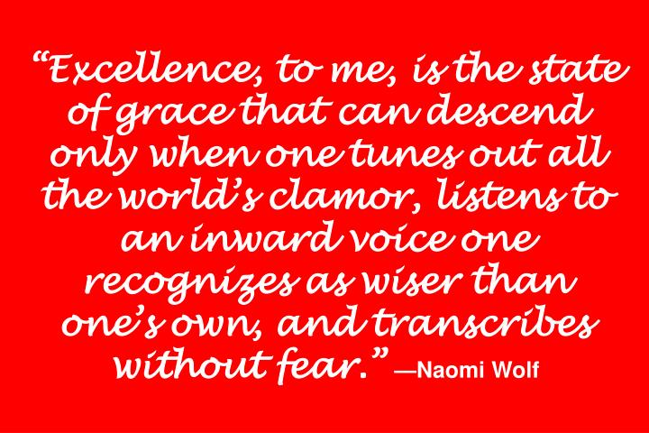 """Excellence, to me, is the state of grace that can descend only when one tunes out all the world's clamor, listens to an inward voice one recognizes as wiser than one's own, and transcribes without fear."""
