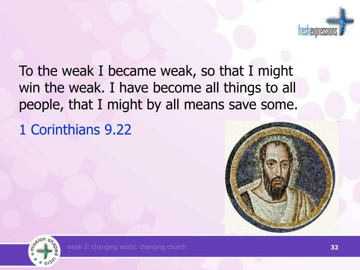To the weak I became weak, so that I might win the weak. I have become all things to all people, that I might by all means save some.