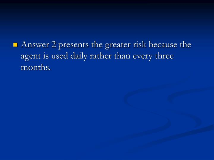 Answer 2 presents the greater risk because the agent is used daily rather than every three months.