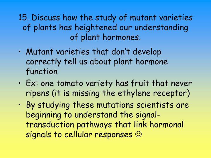 15. Discuss how the study of mutant varieties of plants has heightened our understanding of plant hormones.