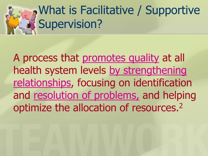 What is Facilitative / Supportive Supervision?