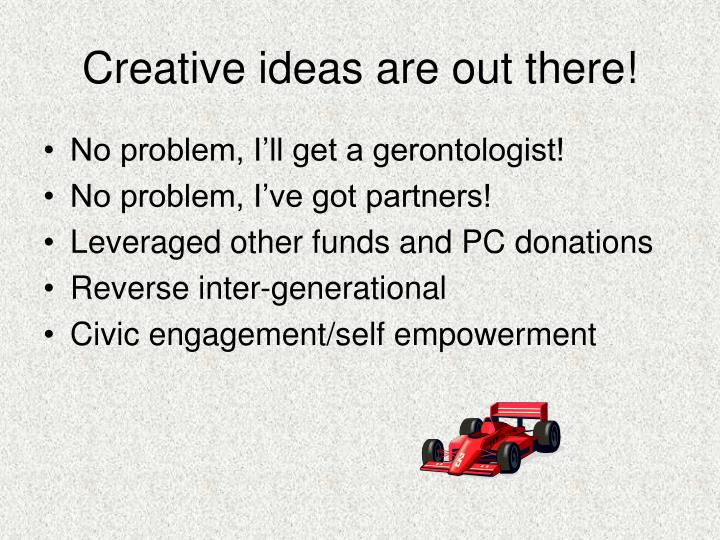 Creative ideas are out there!