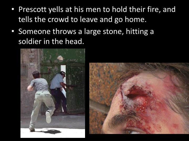 Prescott yells at his men to hold their fire, and tells the crowd to leave and go home.