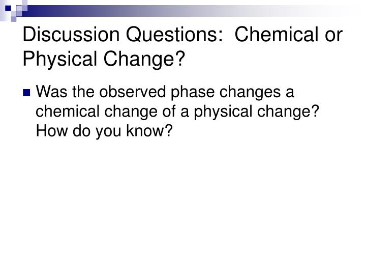 Discussion Questions:  Chemical or Physical Change?