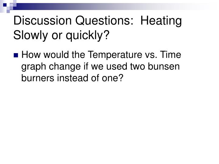 Discussion Questions:  Heating Slowly or quickly?