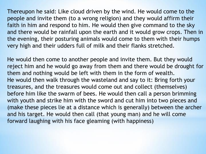 Thereupon he said: Like cloud driven by the wind. He would come to the people and invite them (to a wrong religion) and they would affirm their faith in him and respond to him. He would then give command to the sky and there would be rainfall upon the earth and it would grow crops. Then in the evening, their posturing animals would come to them with their humps very high and their udders full of milk and their flanks stretched.