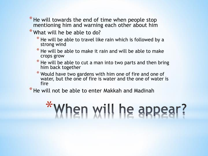 He will towards the end of time when people stop mentioning him and warning each other about him