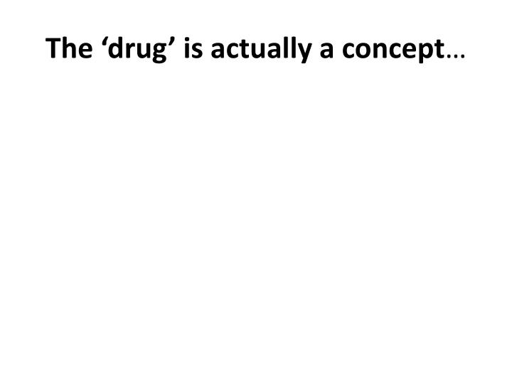 The drug is actually a concept