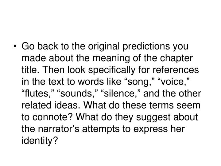 "Go back to the original predictions you made about the meaning of the chapter title. Then look specifically for references in the text to words like ""song,"" ""voice,"" ""flutes,"" ""sounds,"" ""silence,"" and the other related ideas. What do these terms seem to connote? What do they suggest about the narrator's attempts to express her identity?"