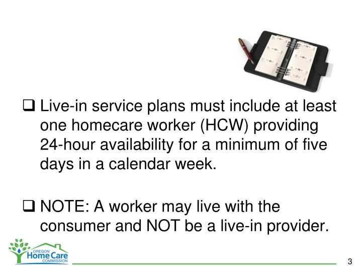 Live-in service plans must include at least one homecare worker (HCW) providing 24-hour availability for a minimum of five days in a calendar week.