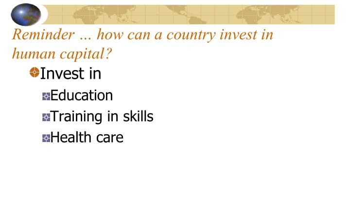 Reminder … how can a country invest in human capital?