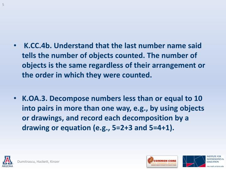 K.CC.4b. Understand that the last number name said tells the number of objects counted. The number of objects is the same regardless of their arrangement or the order in which they were counted.