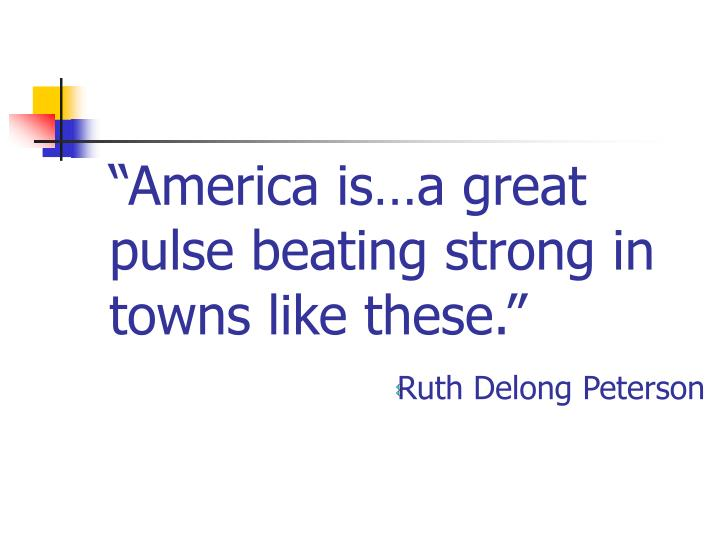 """America is…a great pulse beating strong in towns like these."""