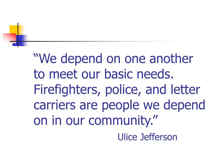 """We depend on one another to meet our basic needs.  Firefighters, police, and letter carriers are people we depend on in our community."""