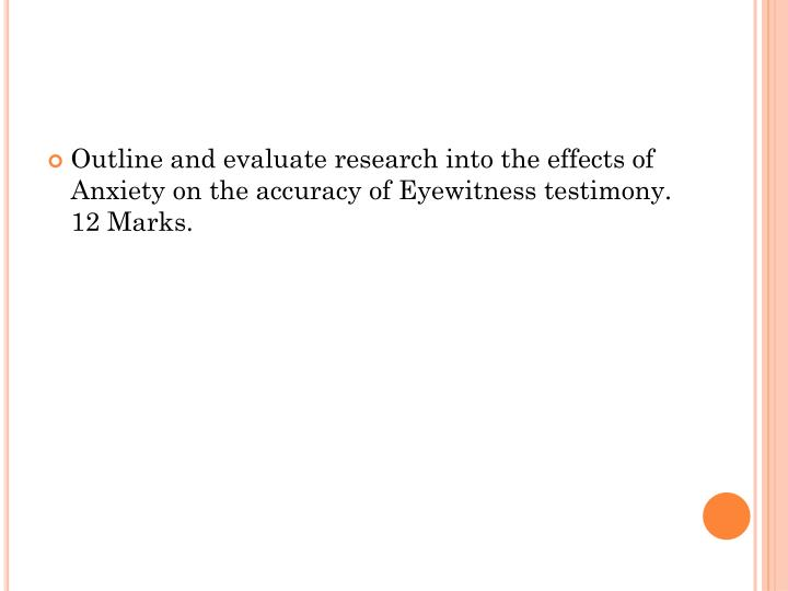 Outline and evaluate research into the effects of Anxiety on the accuracy of Eyewitness testimony. 12 Marks.