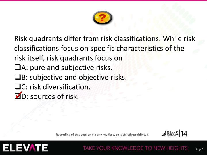 Risk quadrants differ from risk classifications. While risk classifications focus on specific characteristics of the risk itself, risk quadrants focus on