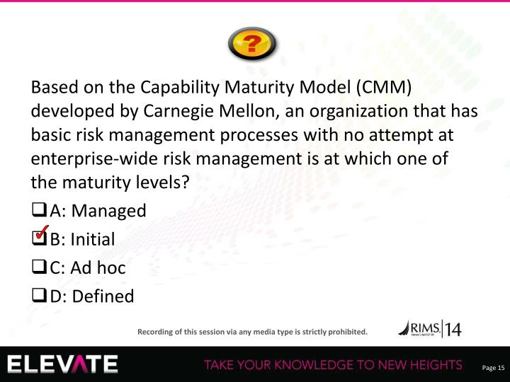 Based on the Capability Maturity Model (CMM) developed by Carnegie Mellon, an organization that has basic risk management processes with no attempt at enterprise-wide risk management is at which one of the maturity levels?