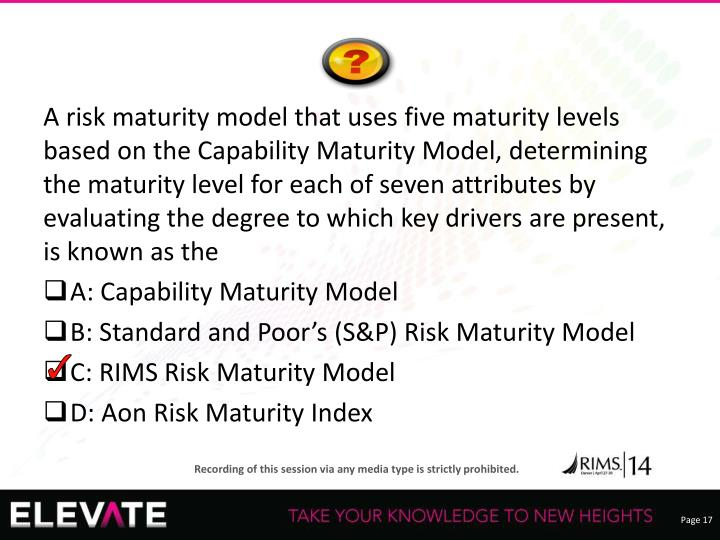 A risk maturity model that uses five maturity levels based on the Capability Maturity Model, determining the maturity level for each of seven attributes by evaluating the degree to which key drivers are present, is known as the