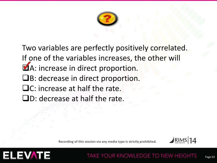Two variables are perfectly positively correlated. If one of the variables increases, the other will