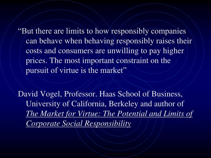 """But there are limits to how responsibly companies can behave when behaving responsibly raises their costs and consumers are unwilling to pay higher prices. The most important constraint on the pursuit of virtue is the market"""