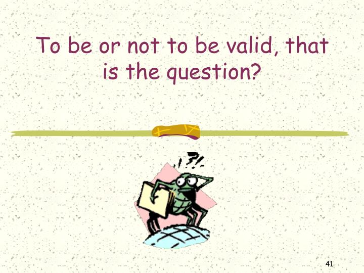 To be or not to be valid, that is the question?