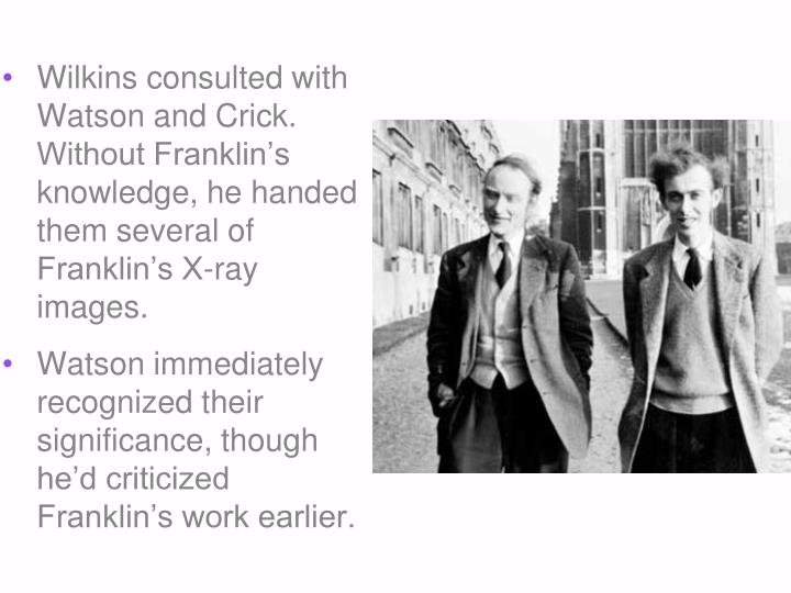 Wilkins consulted with Watson and Crick. Without Franklin's knowledge, he handed them several of Franklin's X-ray images.