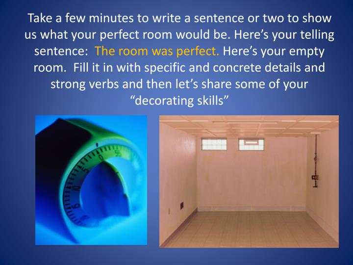 Take a few minutes to write a sentence or two to show us what your perfect room would be. Here's your telling sentence: