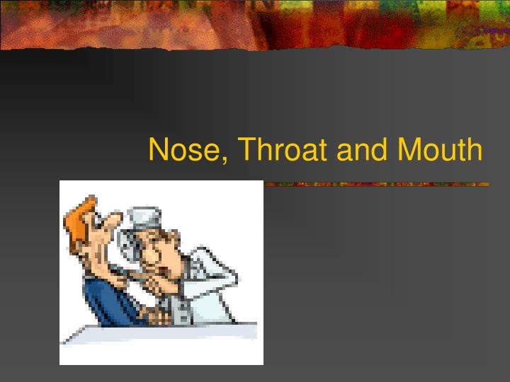 Nose, Throat and Mouth
